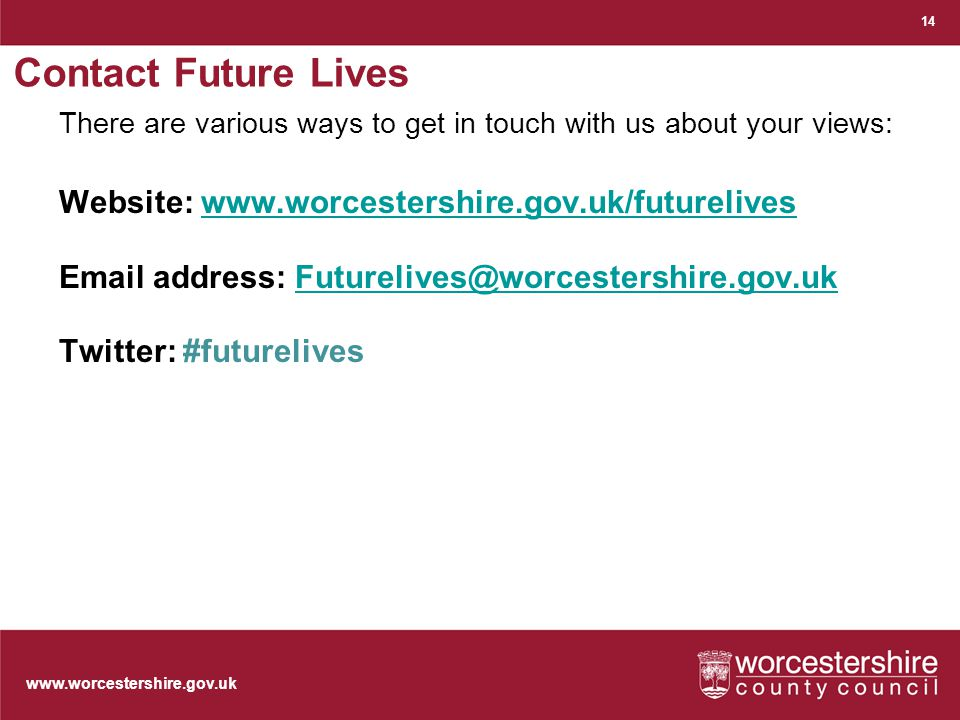 www.worcestershire.gov.uk Contact Future Lives There are various ways to get in touch with us about your views: Website: www.worcestershire.gov.uk/futureliveswww.worcestershire.gov.uk/futurelives Email address: Futurelives@worcestershire.gov.ukFuturelives@worcestershire.gov.uk Twitter: #futurelives 14