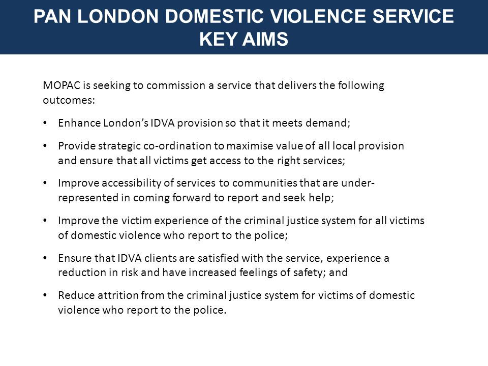 MOPAC is seeking to commission a service that delivers the following outcomes: Enhance London's IDVA provision so that it meets demand; Provide strategic co-ordination to maximise value of all local provision and ensure that all victims get access to the right services; Improve accessibility of services to communities that are under- represented in coming forward to report and seek help; Improve the victim experience of the criminal justice system for all victims of domestic violence who report to the police; Ensure that IDVA clients are satisfied with the service, experience a reduction in risk and have increased feelings of safety; and Reduce attrition from the criminal justice system for victims of domestic violence who report to the police.