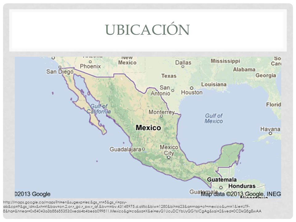 UBICACIÓN http://maps.google.ca/maps hl=en&sugexp=les;&gs_rn=5&gs_ri=psy- ab&cp=9&gs_id=x&xhr=t&bav=on.2,or.r_gc.r_pw.r_qf.&bvm=bv.43148975,d.aWc&biw=1280&bih=623&q=map+of+mexico&um=1&ie=UTF- 8&hq=&hnear=0x84043a3b88685353:0xed64b4be6b099811,Mexico&gl=ca&sa=X&ei=eyQ1UcuDCYbUyQGYsICgAg&sqi=2&ved=0CDkQ8gEwAA