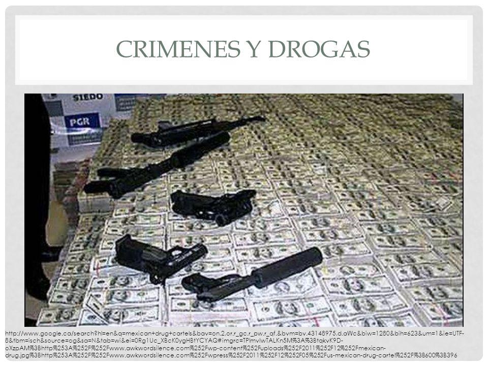 CRIMENES Y DROGAS http://www.google.ca/search hl=en&q=mexican+drug+cartels&bav=on.2,or.r_gc.r_pw.r_qf.&bvm=bv.43148975,d.aWc&biw=1280&bih=623&um=1&ie=UTF- 8&tbm=isch&source=og&sa=N&tab=wi&ei=0Rg1Uc_XBcK0ygHBtYCYAQ#imgrc=TPlmvIwTALKn5M%3A%3BtqkvK9D- oXzpAM%3Bhttp%253A%252F%252Fwww.awkwordsilence.com%252Fwp-content%252Fuploads%252F2011%252F12%252Fmexican- drug.jpg%3Bhttp%253A%252F%252Fwww.awkwordsilence.com%252Fwpress%252F2011%252F12%252F05%252Fus-mexican-drug-cartel%252F%3B600%3B396