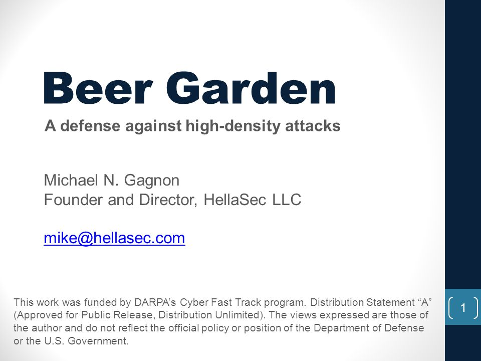 Beer Garden A defense against high-density attacks Michael N. Gagnon Founder and Director, HellaSec LLC mike@hellasec.com 1 This work was funded by DA