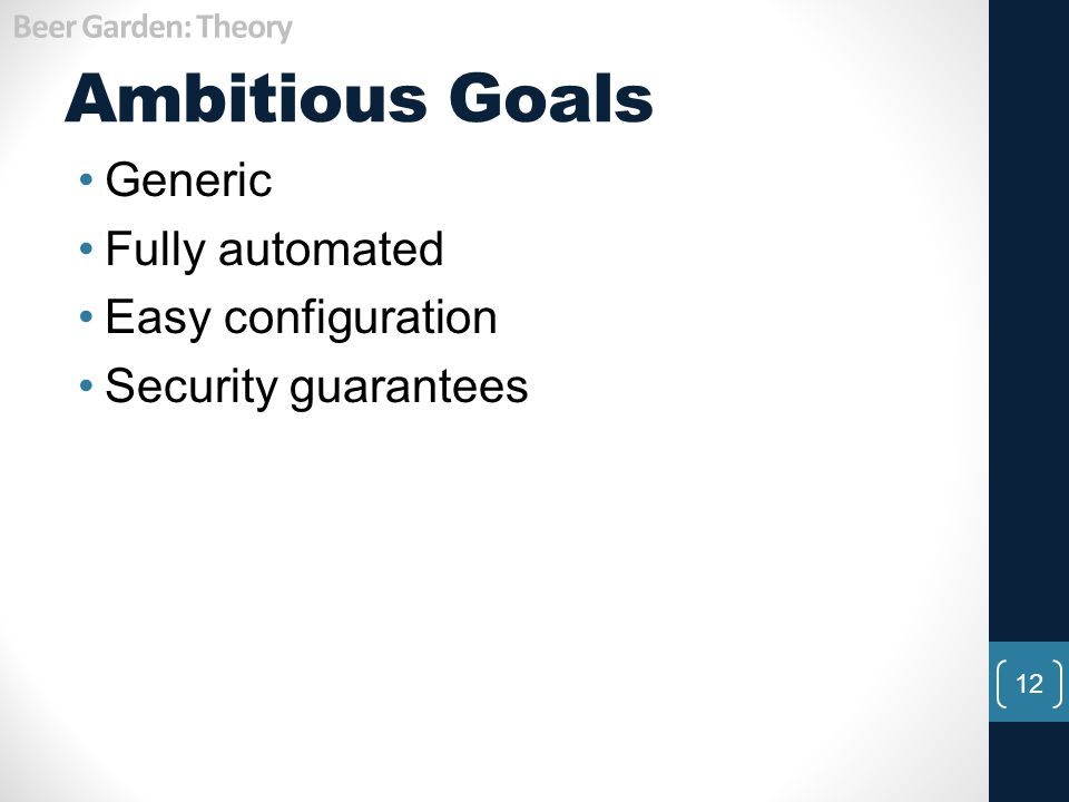 Ambitious Goals Generic Fully automated Easy configuration Security guarantees 12 Beer Garden: Theory