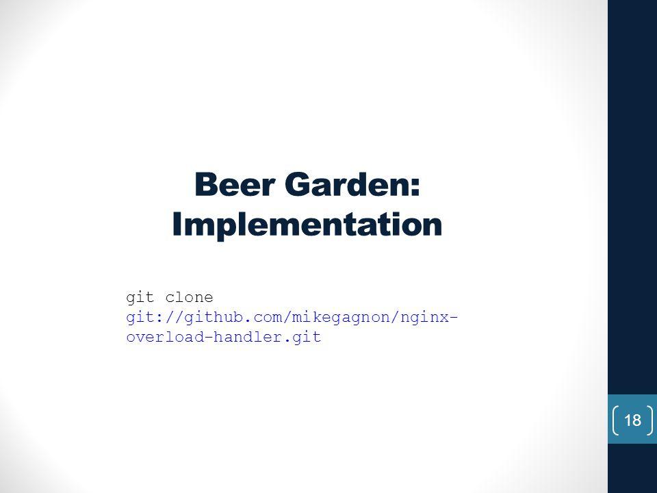 Beer Garden: Implementation 18 git clone git://github.com/mikegagnon/nginx- overload-handler.git