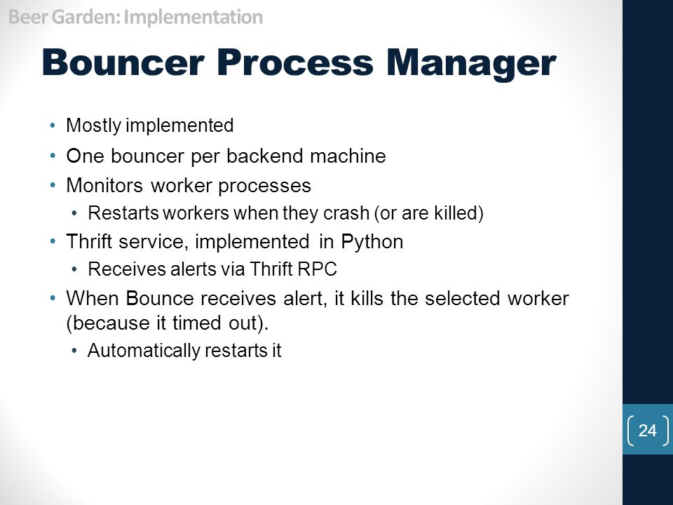 Bouncer Process Manager 24 Mostly implemented One bouncer per backend machine Monitors worker processes Restarts workers when they crash (or are kille