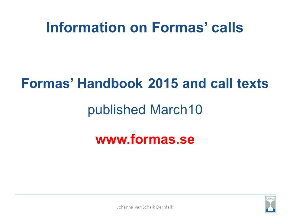 Information on Formas' calls Formas' Handbook 2015 and call texts published March10 www.formas.se Johanna van Schaik Dernfalk
