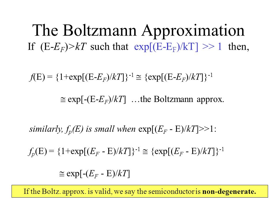 The Boltzmann Approximation If (E-E F )>kT such that exp[(E-E F )/kT] >> 1 then, f(E) = {1+exp[(E-E F )/kT]} -1  {exp[(E-E F )/kT]} -1  exp[-(E-E F )/kT] …the Boltzmann approx.