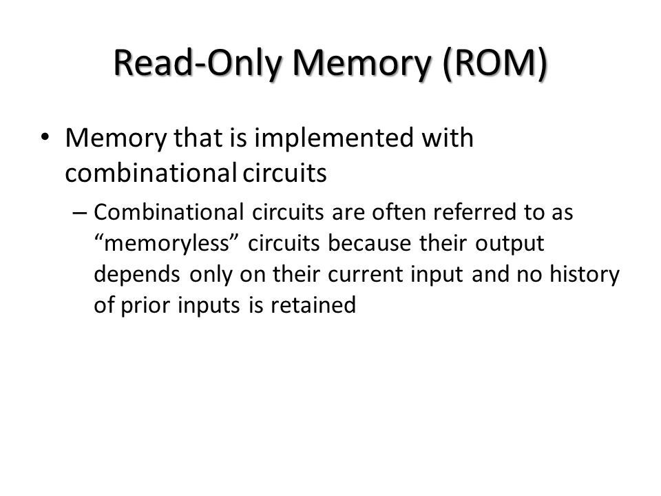 Read-Only Memory (ROM) Memory that is implemented with combinational circuits – Combinational circuits are often referred to as memoryless circuits because their output depends only on their current input and no history of prior inputs is retained