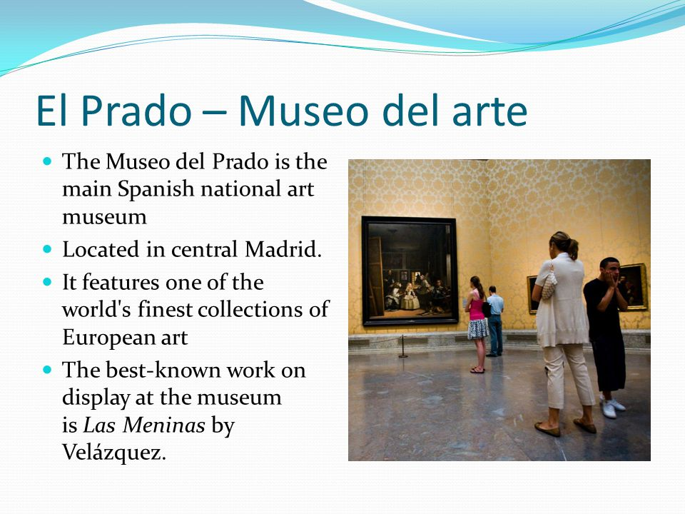 El Prado – Museo del arte The Museo del Prado is the main Spanish national art museum Located in central Madrid. It features one of the world's finest
