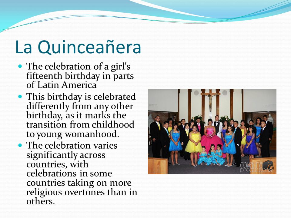 La Quinceañera The celebration of a girl's fifteenth birthday in parts of Latin America This birthday is celebrated differently from any other birthda