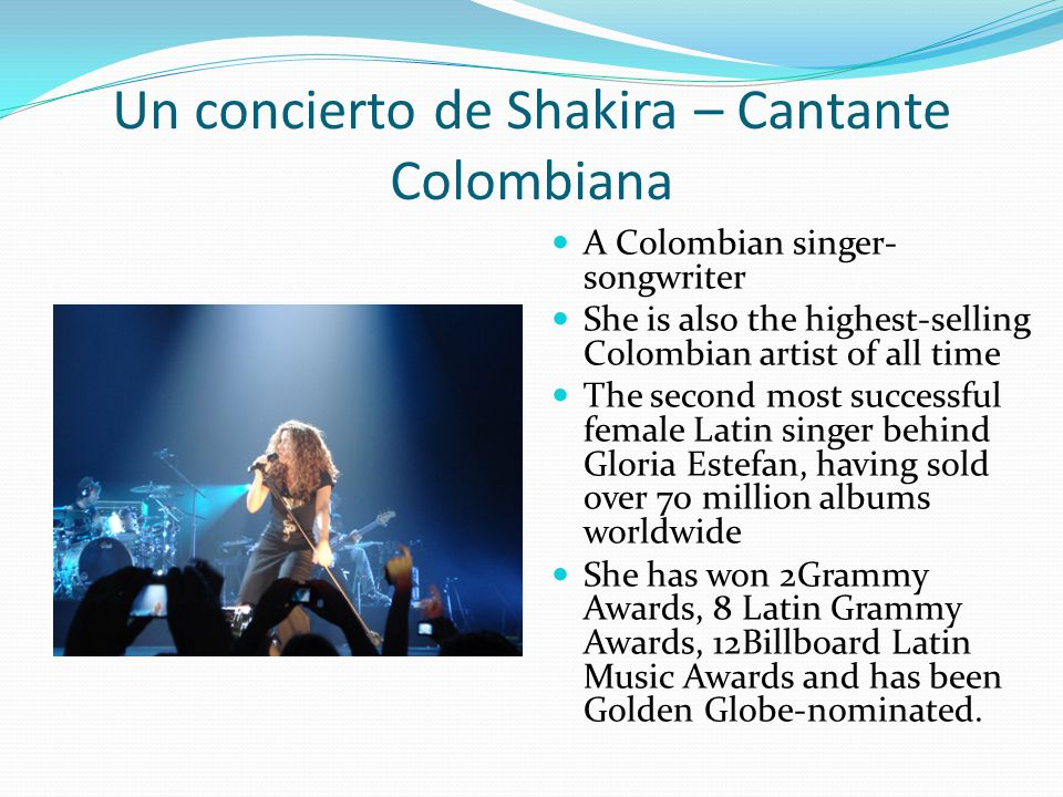 Un concierto de Shakira – Cantante Colombiana A Colombian singer- songwriter She is also the highest-selling Colombian artist of all time The second m