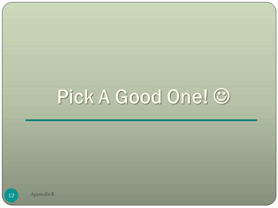 Pick A Good One! Pick A Good One! 12 Appendix B