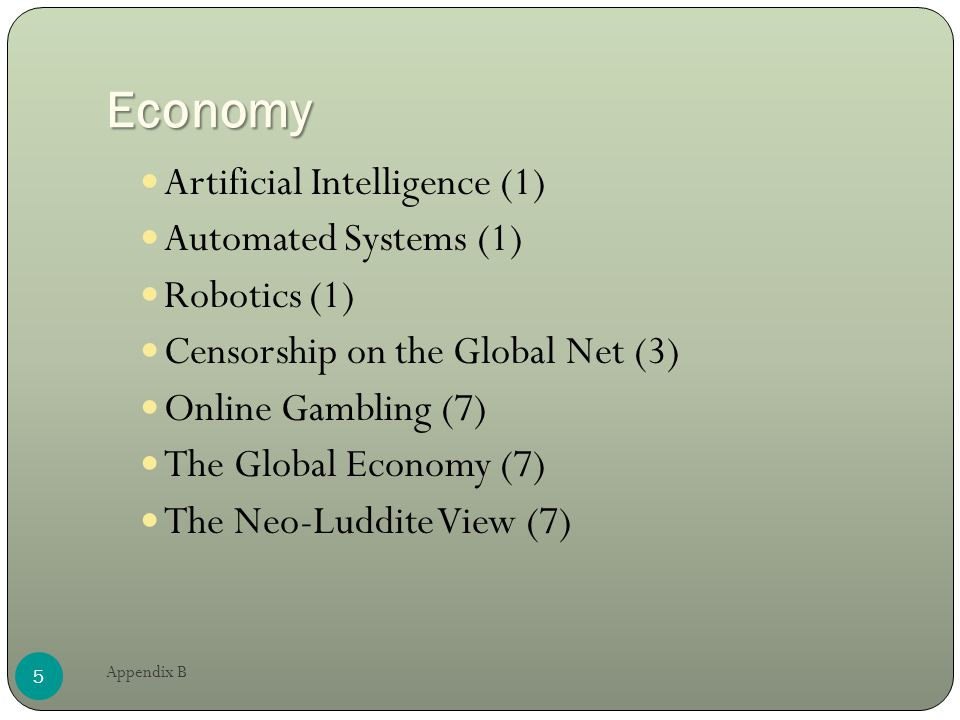 Economy Artificial Intelligence (1) Automated Systems (1) Robotics (1) Censorship on the Global Net (3) Online Gambling (7) The Global Economy (7) The Neo-Luddite View (7) 5 Appendix B