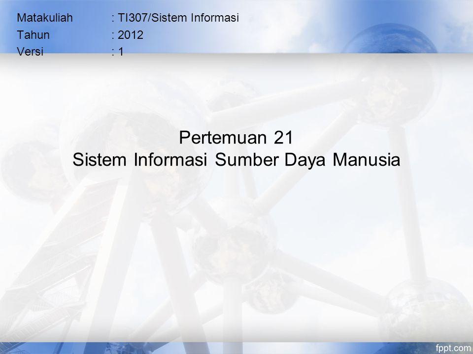 Pertemuan 21 Sistem Informasi Sumber Daya Manusia Matakuliah: TI307/Sistem Informasi Tahun: 2012 Versi: 1