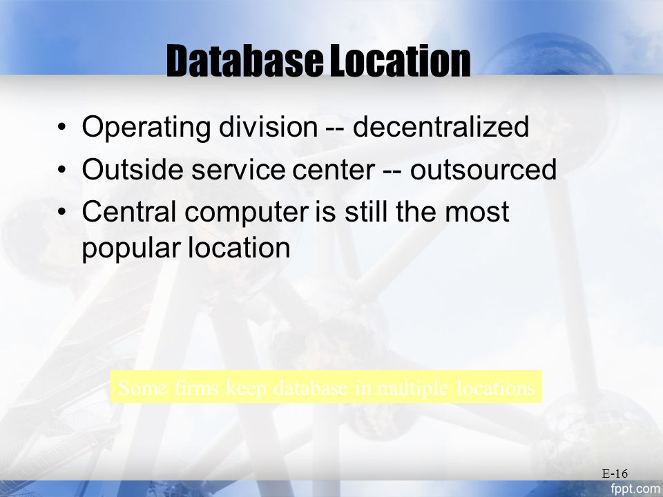 Database Location Operating division -- decentralized Outside service center -- outsourced Central computer is still the most popular location Some firms keep database in multiple locations E-16