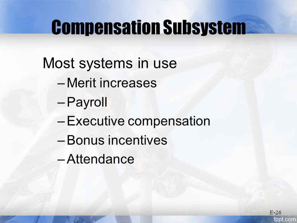 Compensation Subsystem Most systems in use –Merit increases –Payroll –Executive compensation –Bonus incentives –Attendance E-26