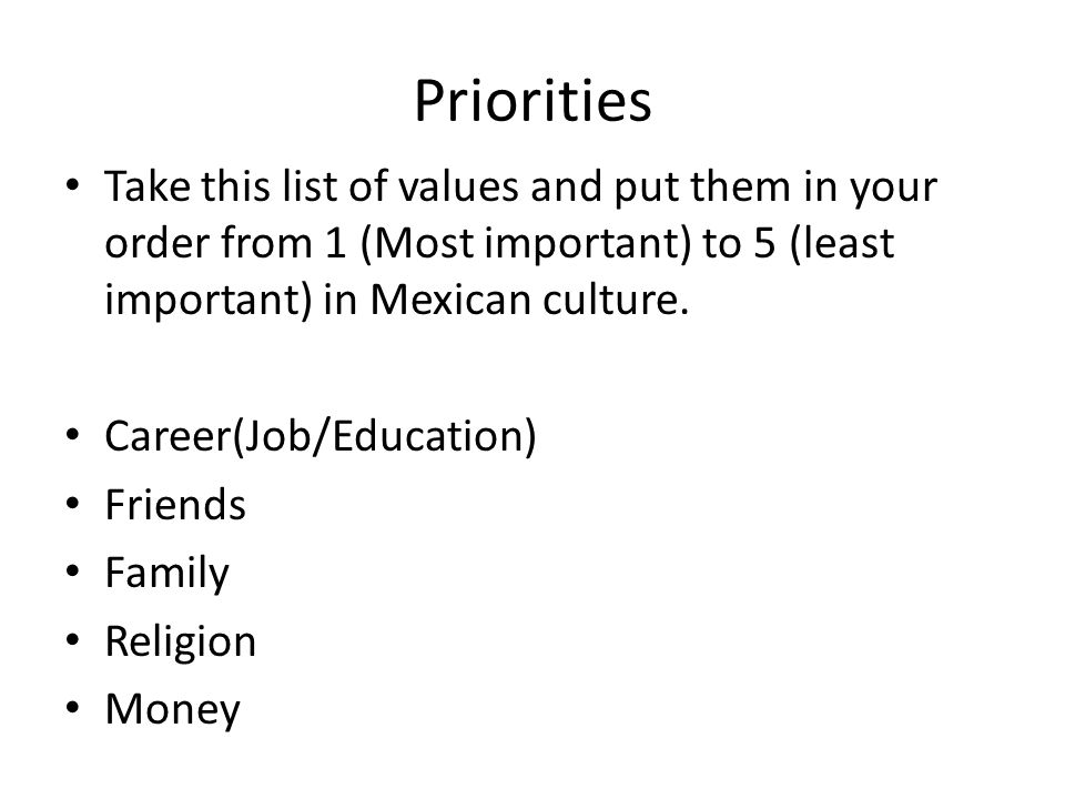 Priorities Take this list of values and put them in your order from 1 (Most important) to 5 (least important) in Mexican culture. Career(Job/Education