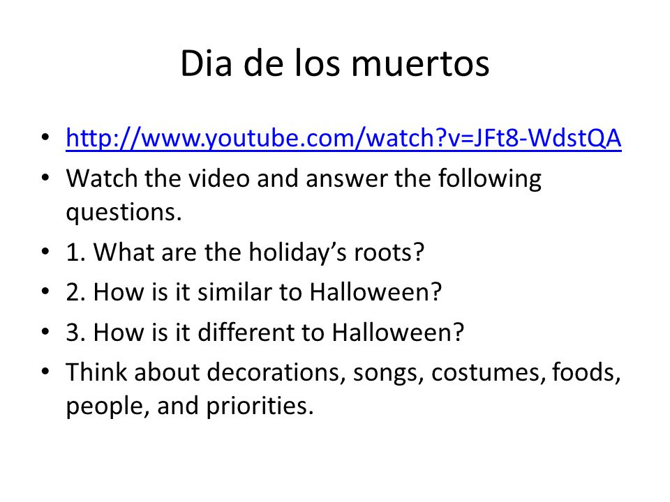 Dia de los muertos http://www.youtube.com/watch?v=JFt8-WdstQA Watch the video and answer the following questions. 1. What are the holiday's roots? 2.