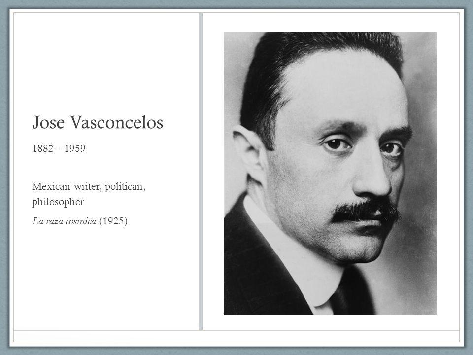 Jose Vasconcelos 1882 – 1959 Mexican writer, politican, philosopher La raza cosmica (1925)
