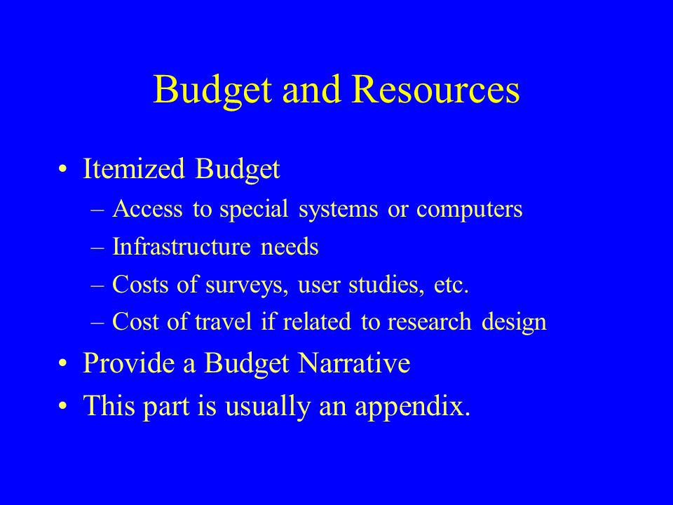 Budget and Resources Itemized Budget –Access to special systems or computers –Infrastructure needs –Costs of surveys, user studies, etc. –Cost of trav