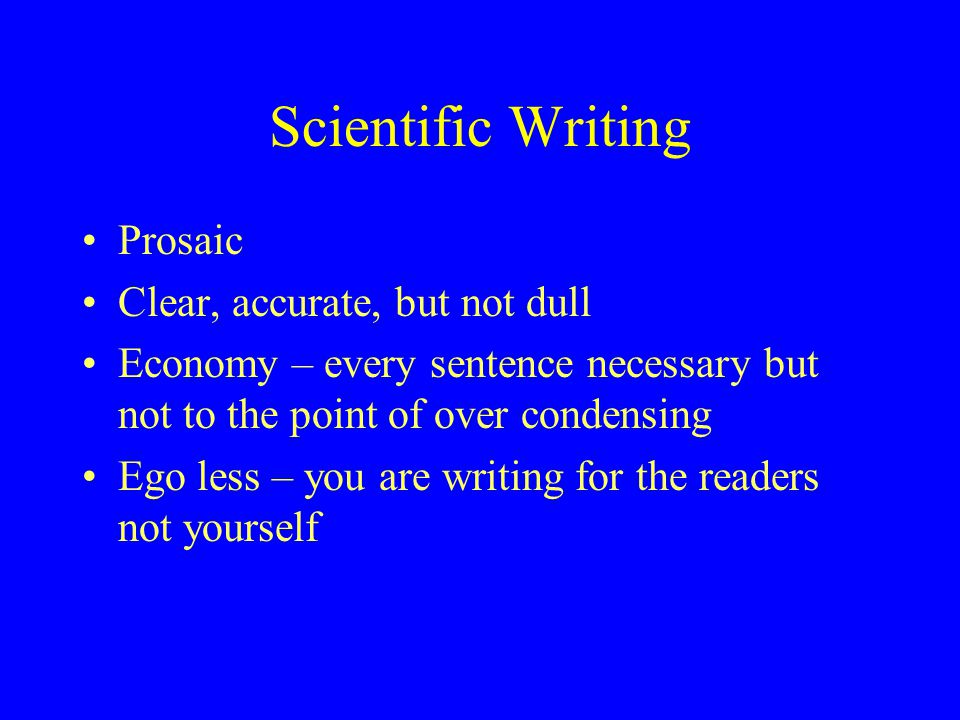 Scientific Writing Prosaic Clear, accurate, but not dull Economy – every sentence necessary but not to the point of over condensing Ego less – you are