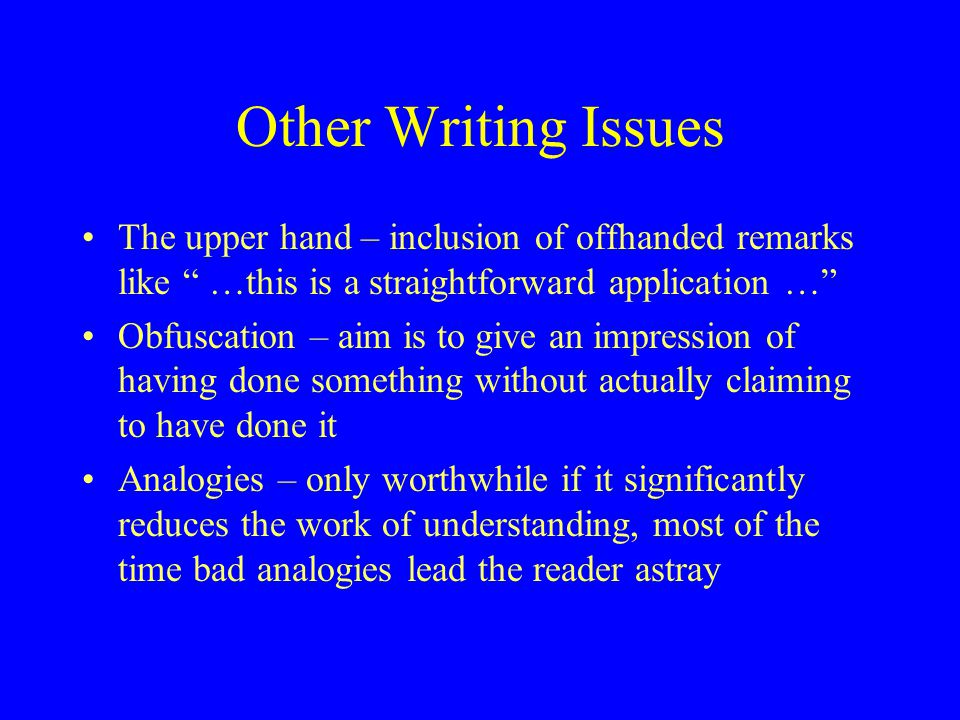 "Other Writing Issues The upper hand – inclusion of offhanded remarks like "" …this is a straightforward application …"" Obfuscation – aim is to give an"