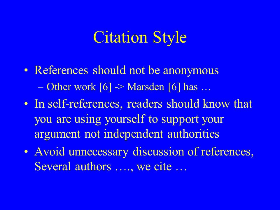 Citation Style References should not be anonymous –Other work [6] -> Marsden [6] has … In self-references, readers should know that you are using your