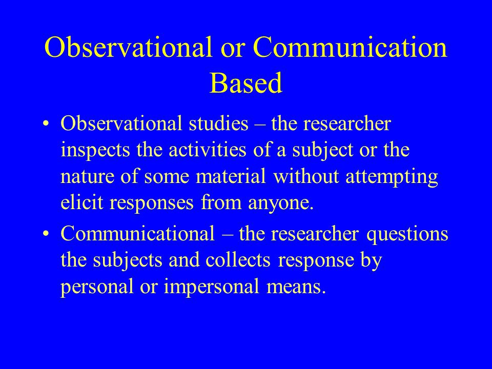 Observational or Communication Based Observational studies – the researcher inspects the activities of a subject or the nature of some material withou