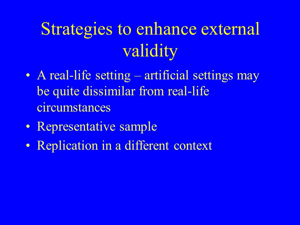 Strategies to enhance external validity A real-life setting – artificial settings may be quite dissimilar from real-life circumstances Representative