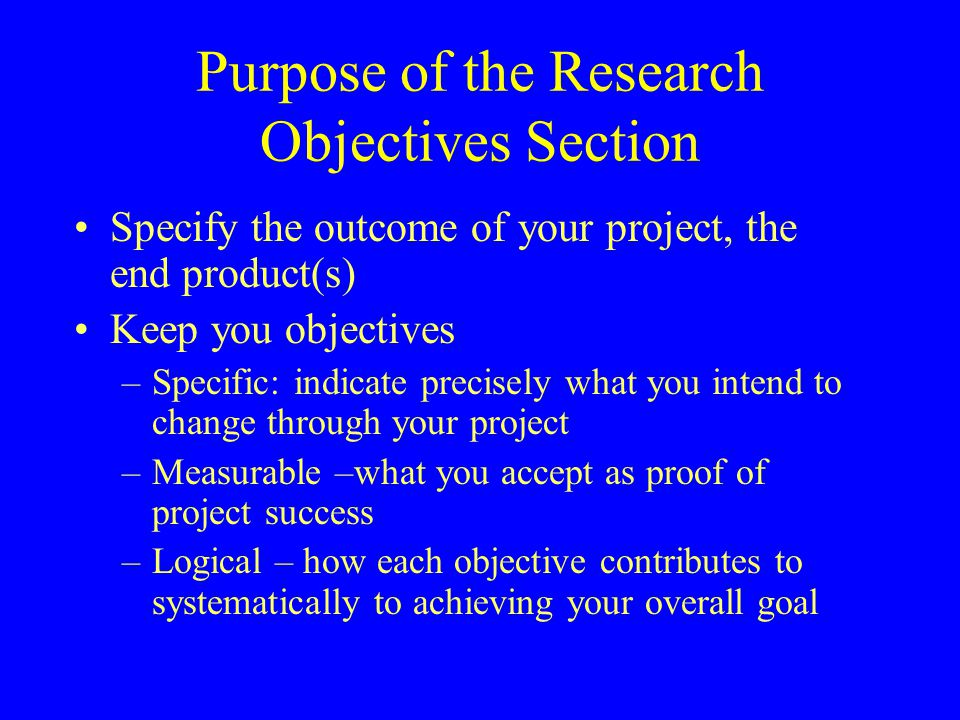 Purpose of the Research Objectives Section Specify the outcome of your project, the end product(s) Keep you objectives –Specific: indicate precisely w