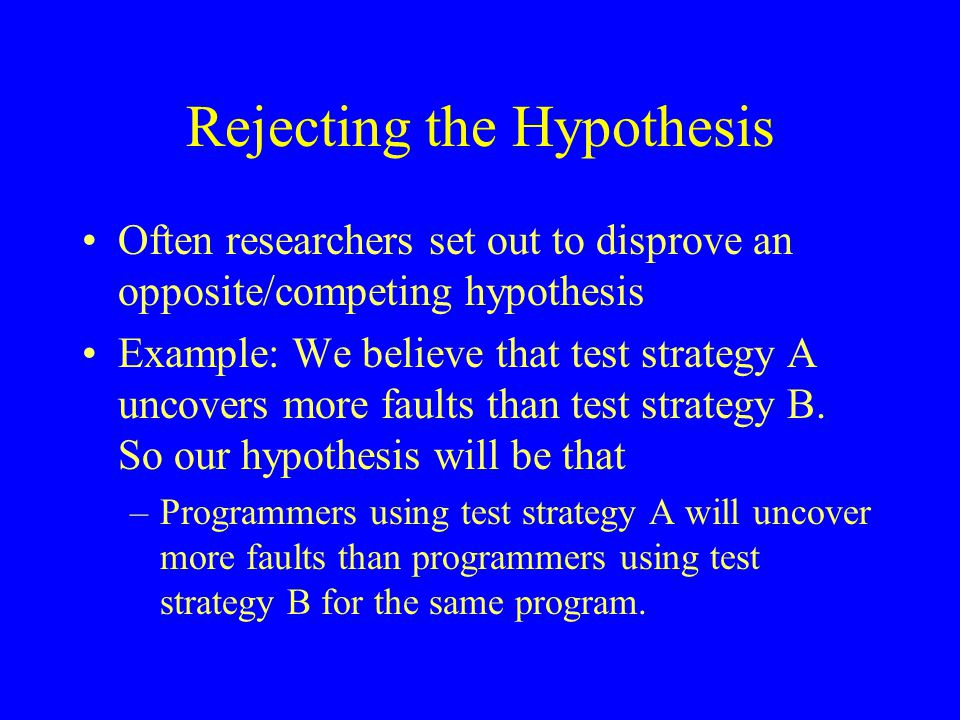 Rejecting the Hypothesis Often researchers set out to disprove an opposite/competing hypothesis Example: We believe that test strategy A uncovers more