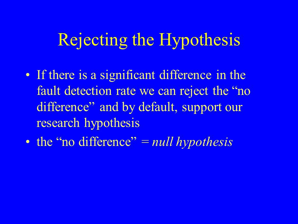 "Rejecting the Hypothesis If there is a significant difference in the fault detection rate we can reject the ""no difference"" and by default, support ou"