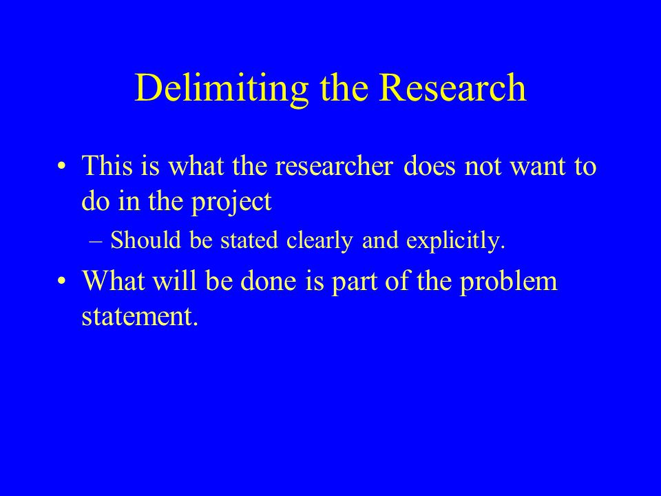Delimiting the Research This is what the researcher does not want to do in the project –Should be stated clearly and explicitly. What will be done is