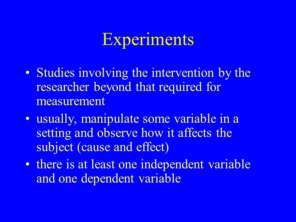 Experiments Studies involving the intervention by the researcher beyond that required for measurement usually, manipulate some variable in a setting a