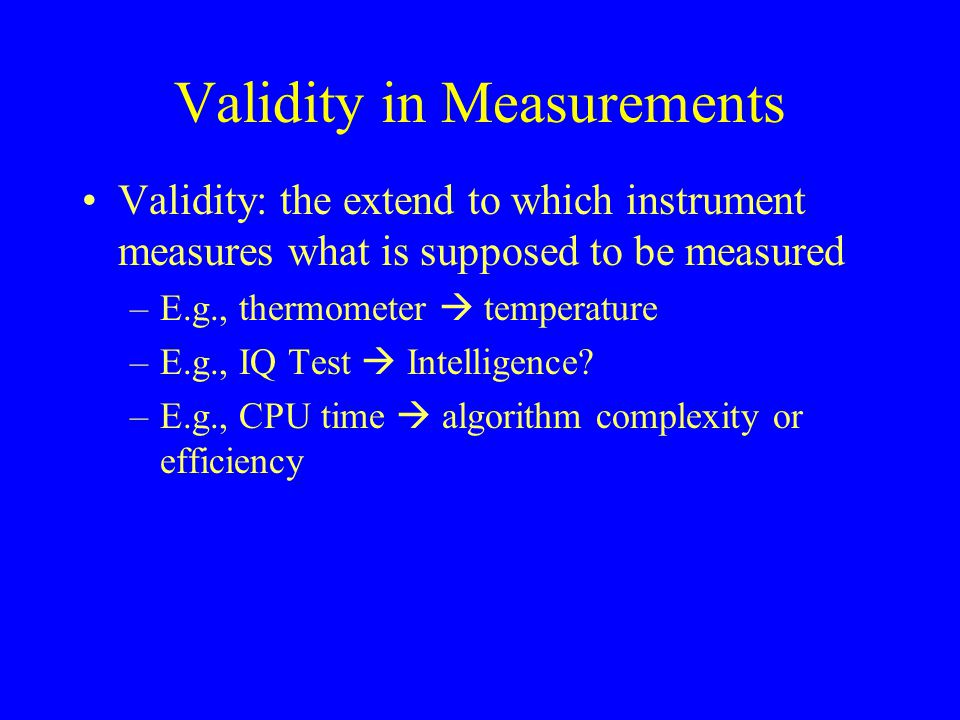 Validity in Measurements Validity: the extend to which instrument measures what is supposed to be measured –E.g., thermometer  temperature –E.g., IQ