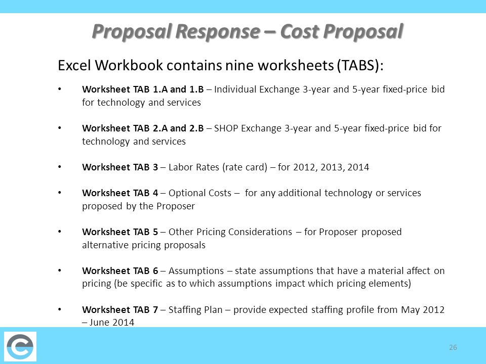 27 Proposal Response – 3 and 5-Year Cost Proposal Total Cost of Ownership of Technology is comprised of licensing, Implementation Services, Maintenance & Support and Hosting (roll-up, no data entry) If the Proposer offers a perpetual license to the application for a one-time cost enter the amount here Pricing for implementation is based on the services provided and will be paid through a series of deliverables Maintenance & Support and Hosting (see requirements) Pricing for enhancements and modifications is based on the sum of the fixed-price costs to address the gaps identified in the Requirements Worksheets (Appendix 1A) If the Proposer is proposing for both the Individual and SHOP Exchanges, Proposer should only complete the cost schedules for the 3-year and 5-year term