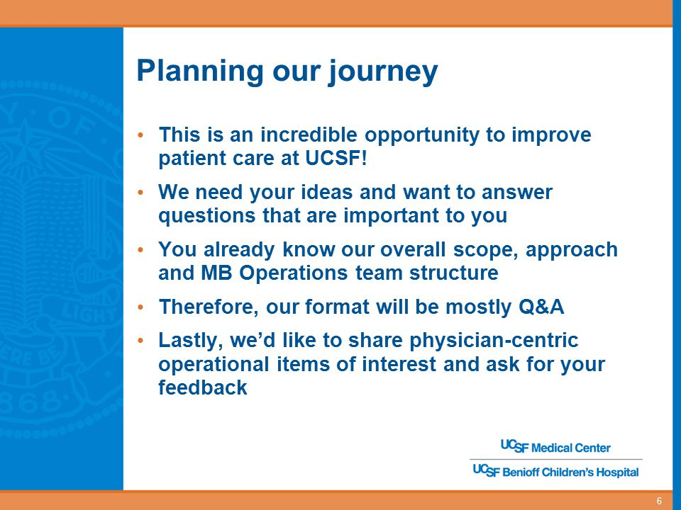 Planning our journey This is an incredible opportunity to improve patient care at UCSF! We need your ideas and want to answer questions that are impor