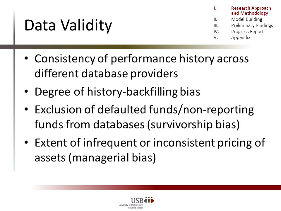 Data Validity Consistency of performance history across different database providers Degree of history-backfilling bias Exclusion of defaulted funds/non-reporting funds from databases (survivorship bias) Extent of infrequent or inconsistent pricing of assets (managerial bias) I.Research Approach and Methodology II.Model Building III.Preliminary Findings IV.Progress Report V.Appendix