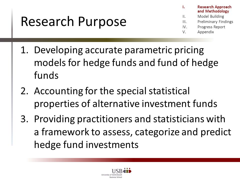 Research Purpose 1.Developing accurate parametric pricing models for hedge funds and fund of hedge funds 2.Accounting for the special statistical properties of alternative investment funds 3.Providing practitioners and statisticians with a framework to assess, categorize and predict hedge fund investments I.Research Approach and Methodology II.Model Building III.Preliminary Findings IV.Progress Report V.Appendix