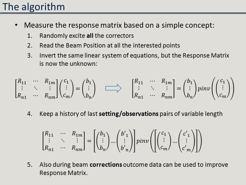 The algorithm Measure the response matrix based on a simple concept: 1.Randomly excite all the correctors 2.Read the Beam Position at all the interested points 3.Invert the same linear system of equations, but the Response Matrix is now the unknown: 4.Keep a history of last setting/observations pairs of variable length 5.Also during beam corrections outcome data can be used to improve Response Matrix.