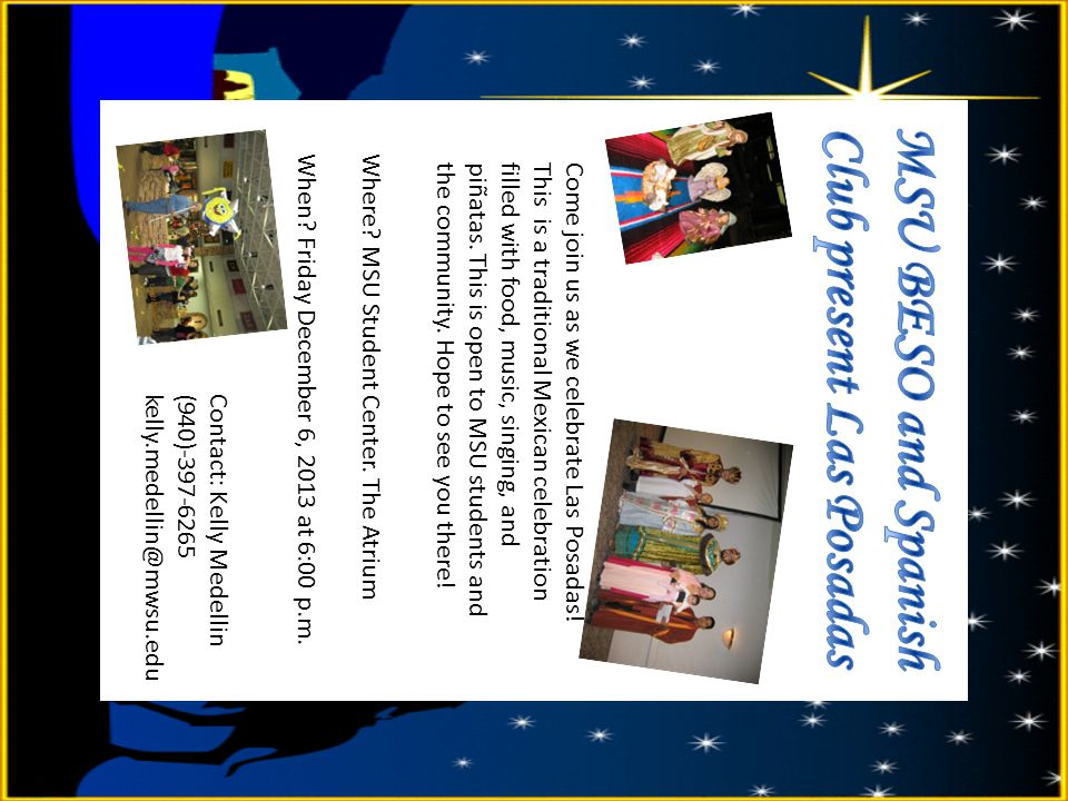 Where? MSU Student Center. The Atrium When? Friday December 6, 2013 at 6:00 p.m. Come join us as we celebrate Las Posadas! This is a traditional Mexic