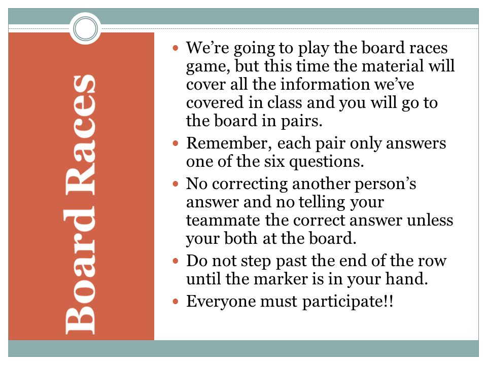 We're going to play the board races game, but this time the material will cover all the information we've covered in class and you will go to the board in pairs.
