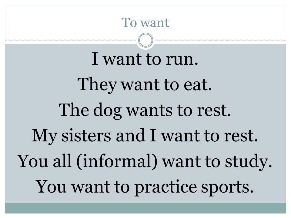 To want I want to run. They want to eat. The dog wants to rest.