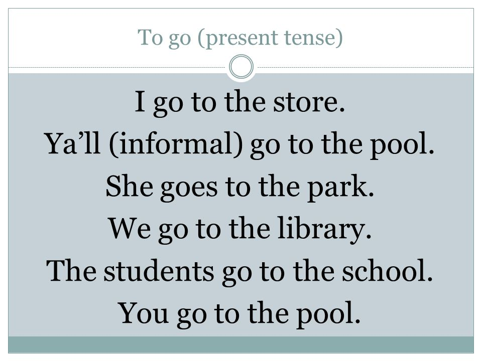 To go (present tense) I go to the store. Ya'll (informal) go to the pool.
