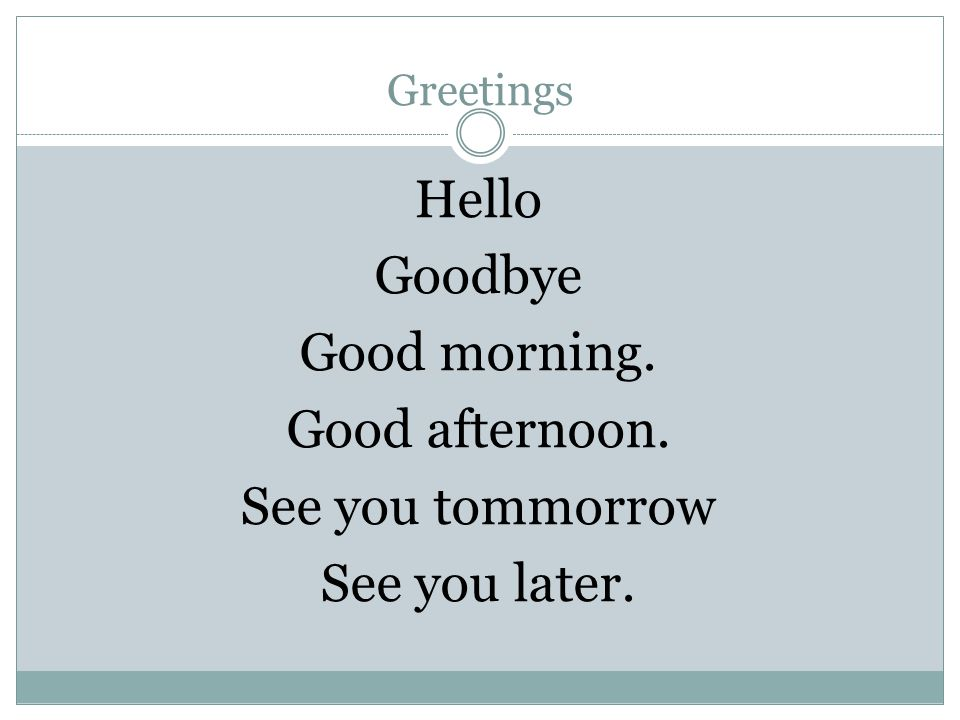 Greetings Hello Goodbye Good morning. Good afternoon. See you tommorrow See you later.