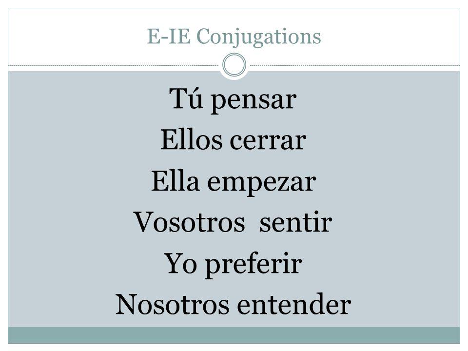 E-IE Conjugations Tú pensar Ellos cerrar Ella empezar Vosotros sentir Yo preferir Nosotros entender