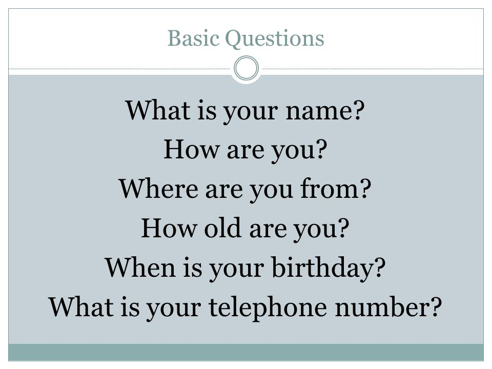 Basic Questions What is your name. How are you. Where are you from.