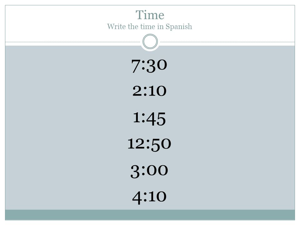 Time Write the time in Spanish 7:30 2:10 1:45 12:50 3:00 4:10