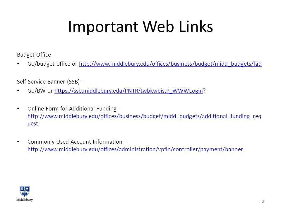 Important Web Links Budget Office – Go/budget office or http://www.middlebury.edu/offices/business/budget/midd_budgets/faqhttp://www.middlebury.edu/offices/business/budget/midd_budgets/faq Self Service Banner (SSB) – Go/BW or https://ssb.middlebury.edu/PNTR/twbkwbis.P_WWWLogin https://ssb.middlebury.edu/PNTR/twbkwbis.P_WWWLogin Online Form for Additional Funding - http://www.middlebury.edu/offices/business/budget/midd_budgets/additional_funding_req uest http://www.middlebury.edu/offices/business/budget/midd_budgets/additional_funding_req uest Commonly Used Account Information – http://www.middlebury.edu/offices/administration/vpfin/controller/payment/banner http://www.middlebury.edu/offices/administration/vpfin/controller/payment/banner 2