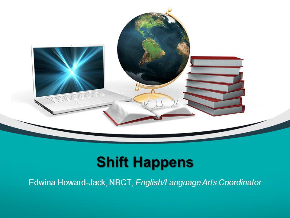 Shift Happens Edwina Howard-Jack, NBCT, English/Language Arts Coordinator