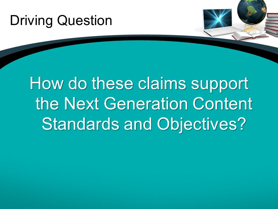 Driving Question How do these claims support the Next Generation Content Standards and Objectives?
